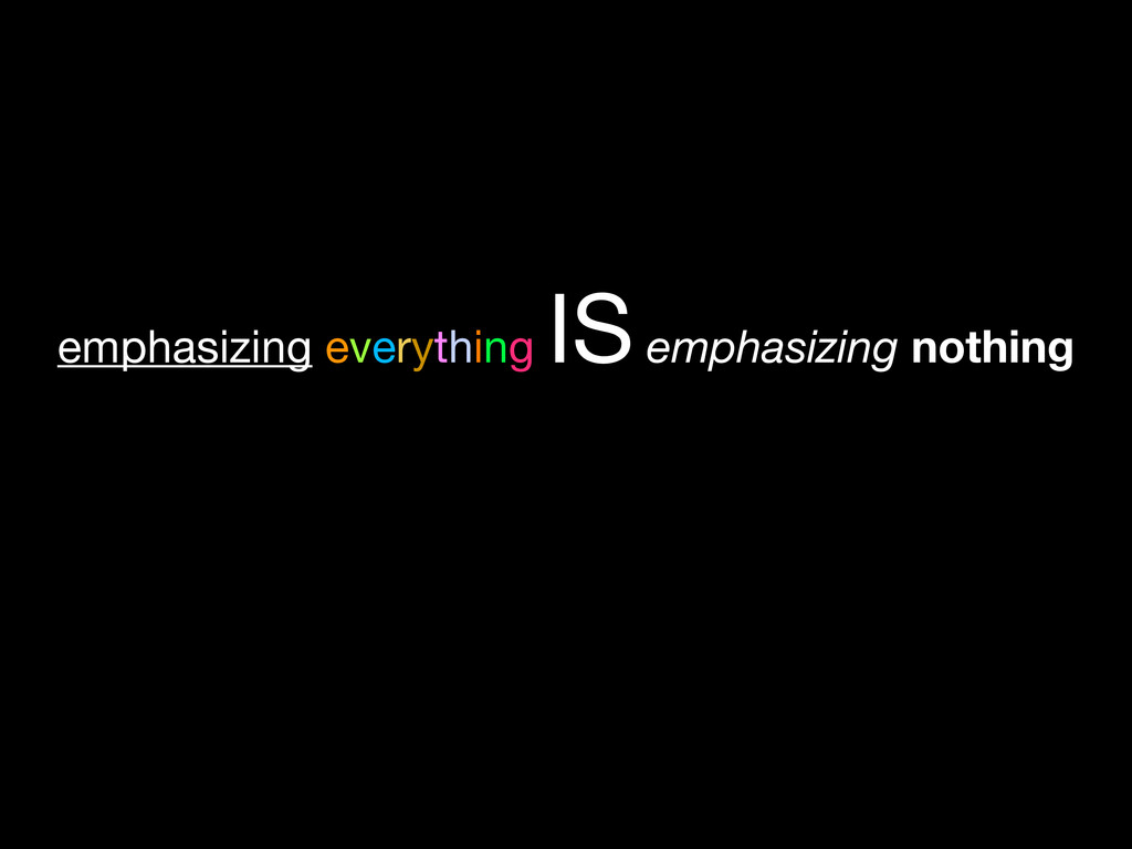 emphasizing everything IS emphasizing nothing