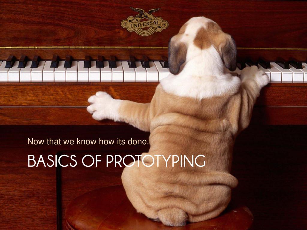 BASICS OF PROTOTYPING BASICS OF PROTOTYPING Now...