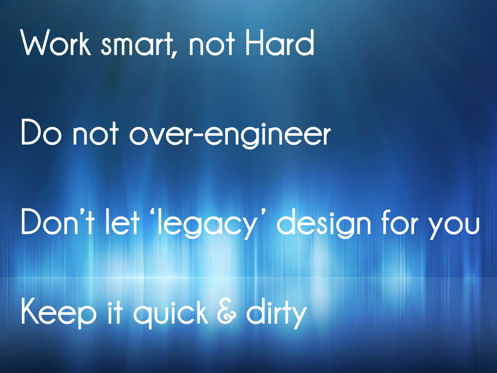 Work smart, not Hard Do not over-engineer Don't...