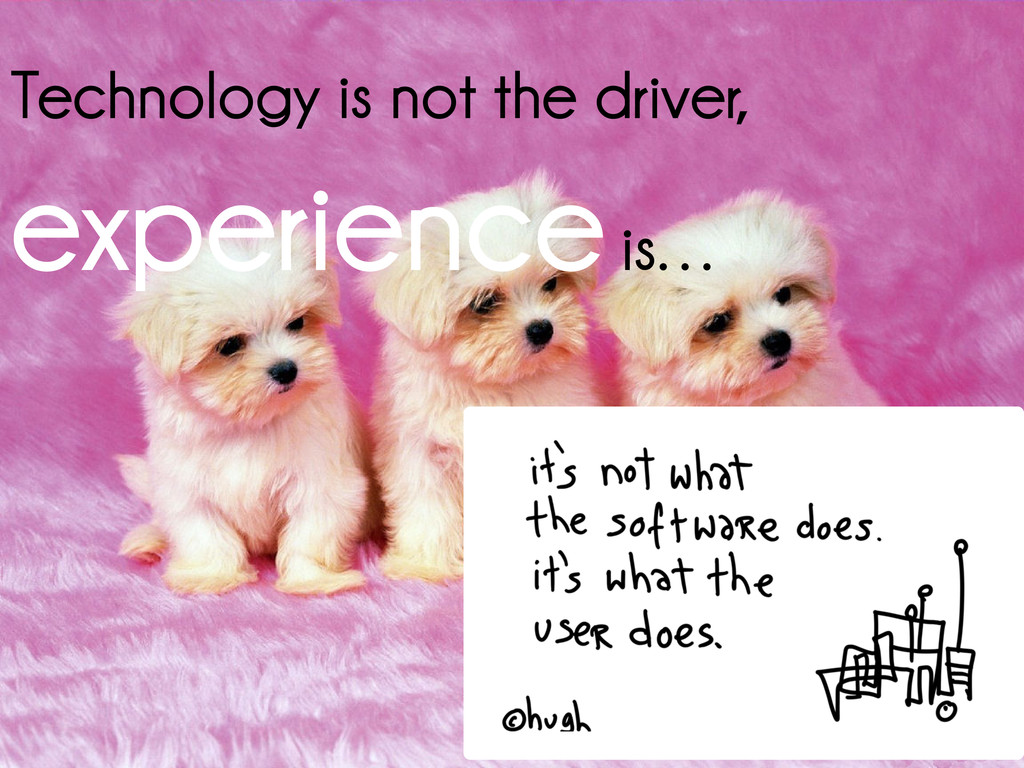 Technology is not the driver, experienceis…