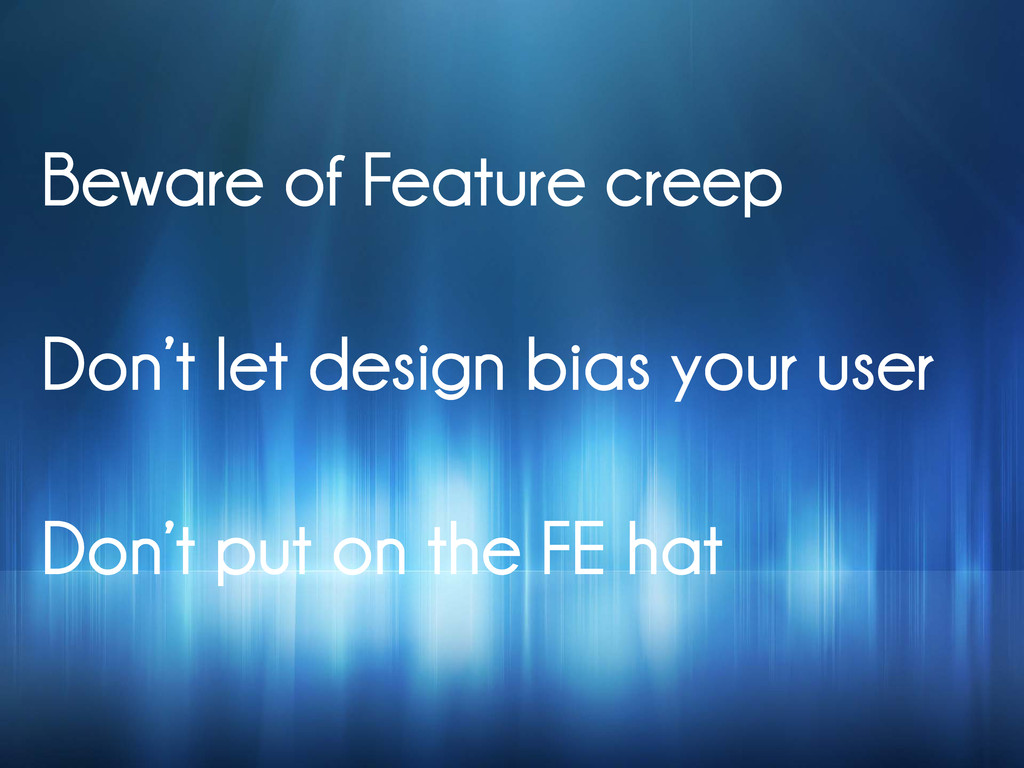 Beware of Feature creep Don't let design bias y...