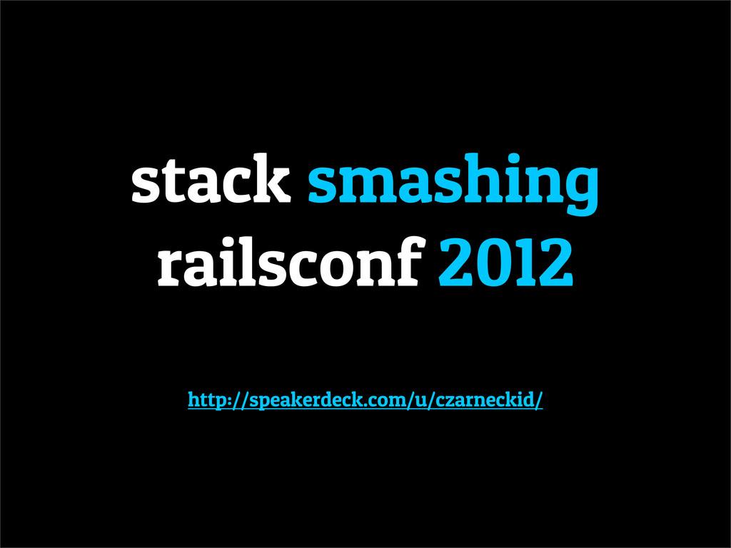 stack smashing railsconf 2012 http://speakerdec...