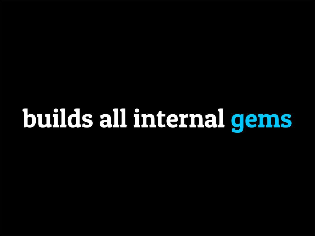 builds all internal gems