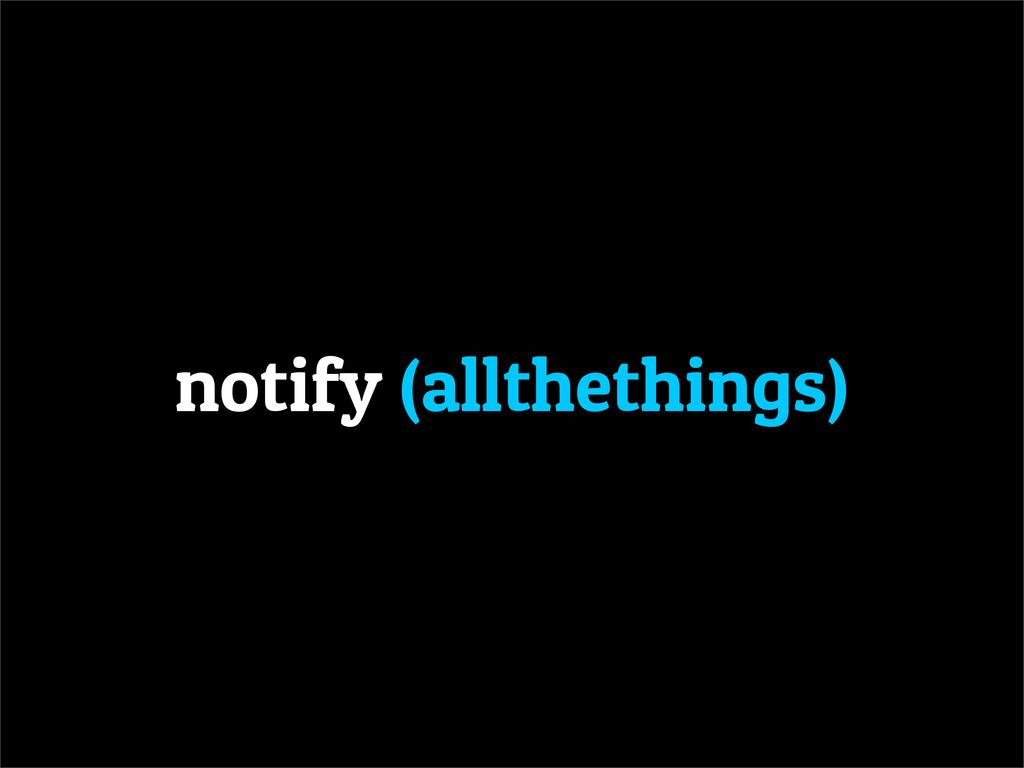 notify (allthethings)