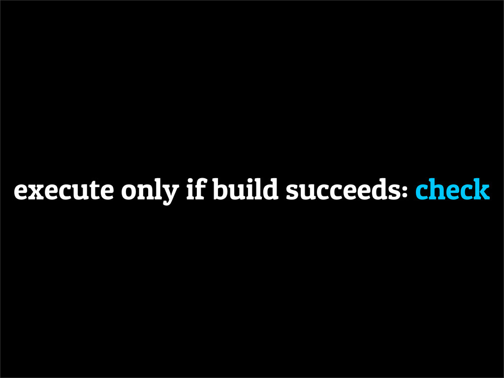 execute only if build succeeds: check