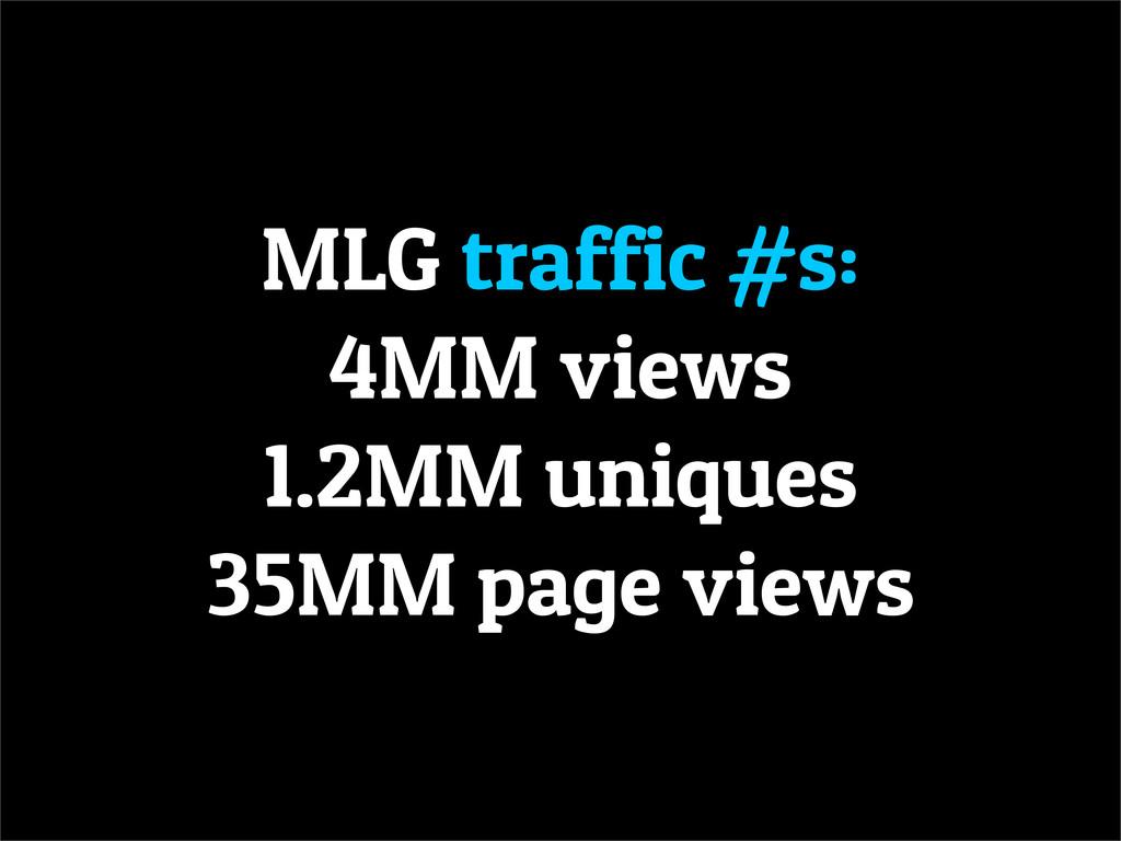 MLG traffic #s: 4MM views 1.2MM uniques 35MM pa...