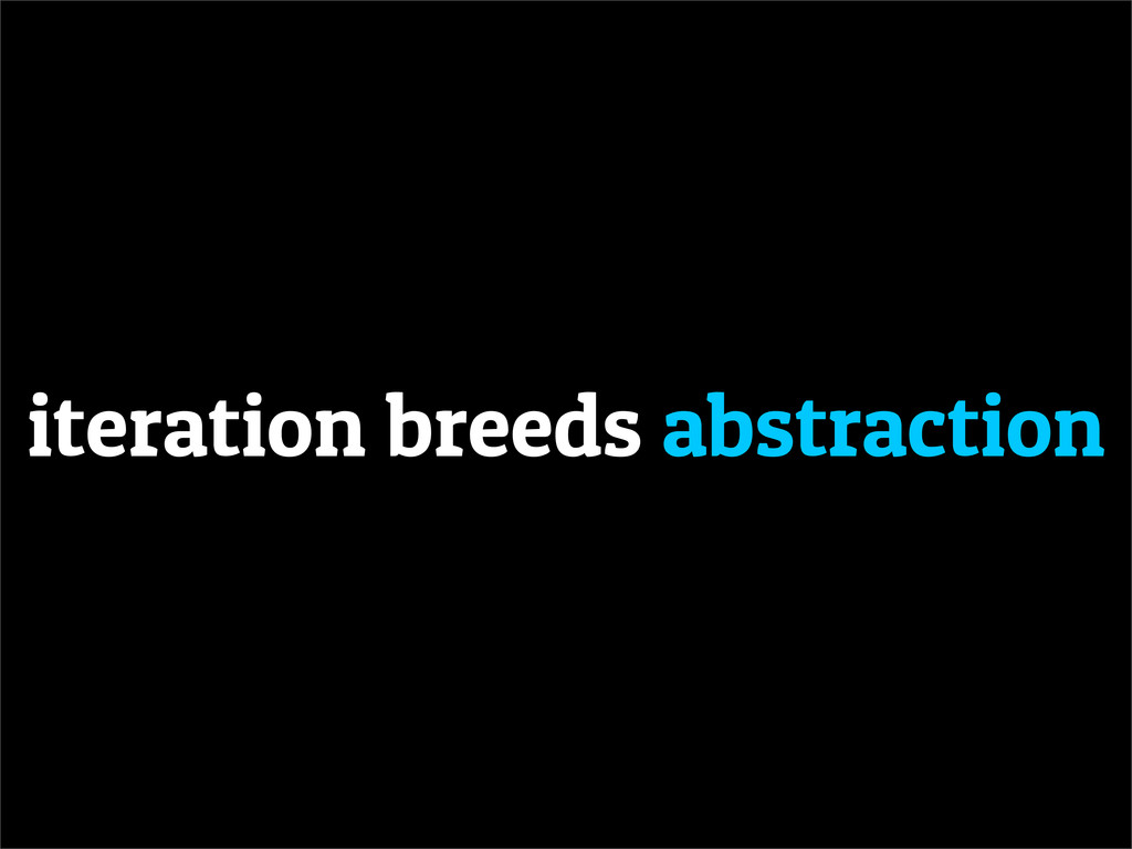 iteration breeds abstraction