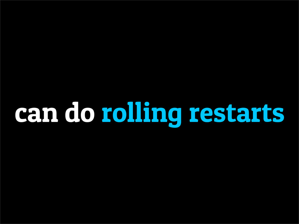 can do rolling restarts