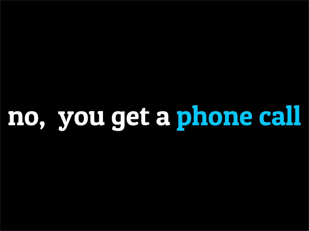 no, you get a phone call