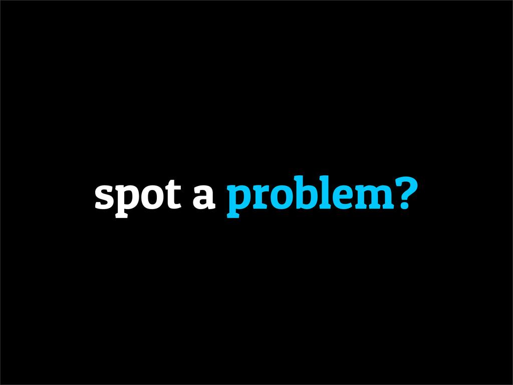 spot a problem?