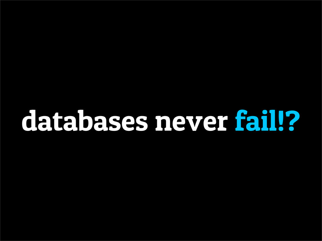 databases never fail!?