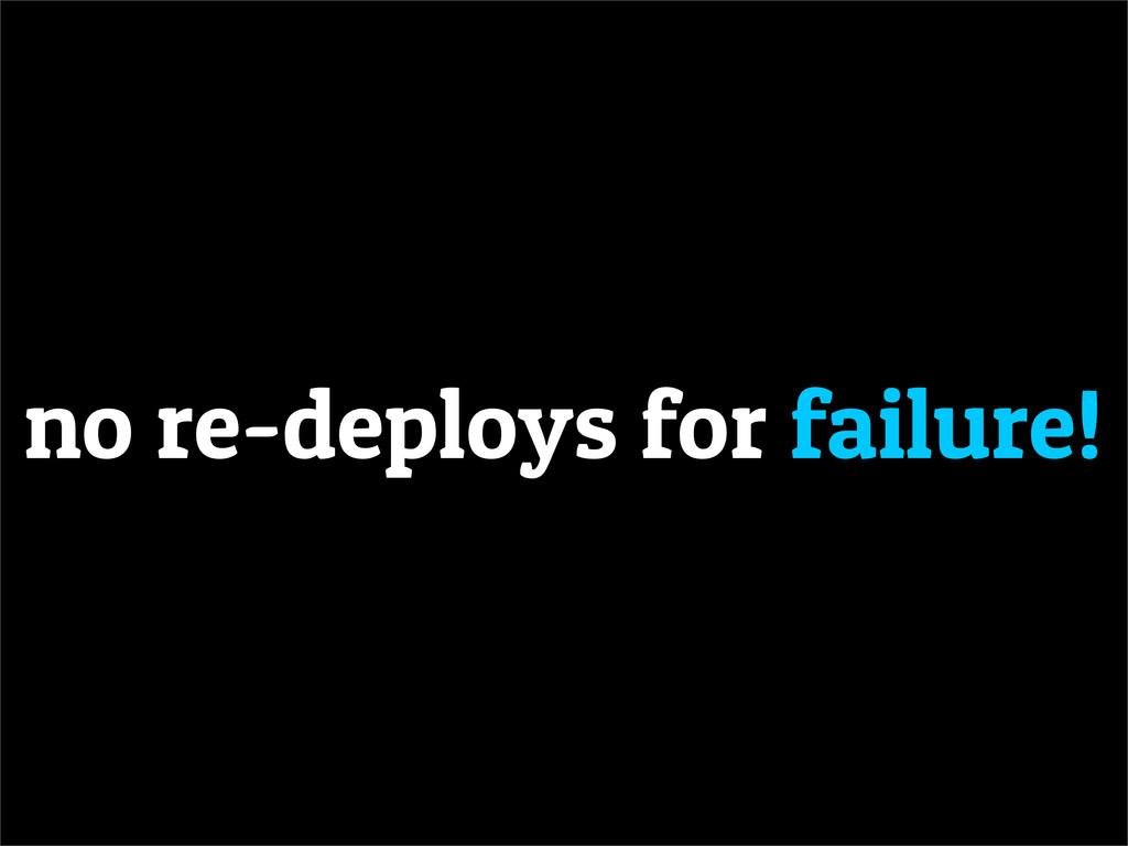 no re-deploys for failure!