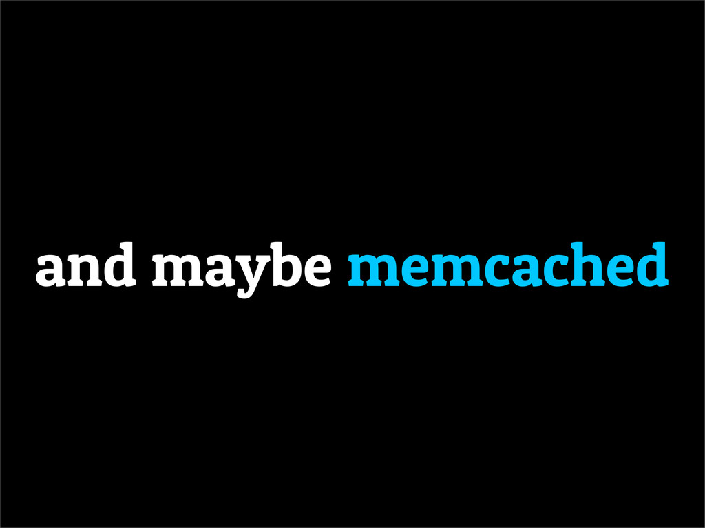 and maybe memcached