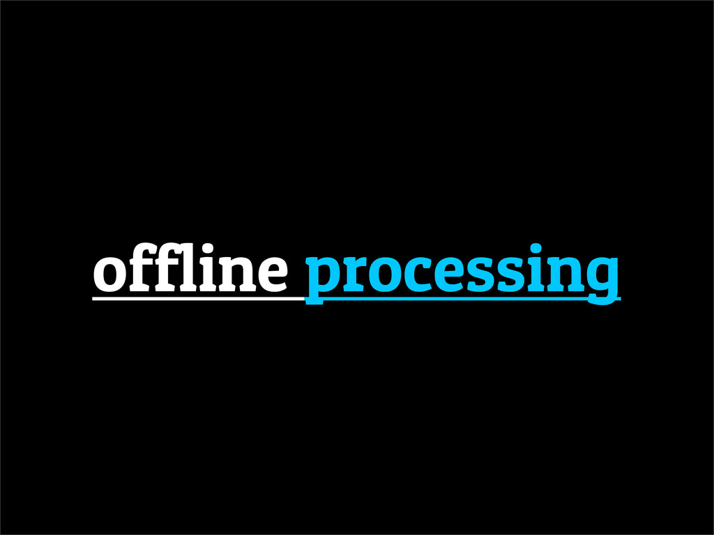 offline processing