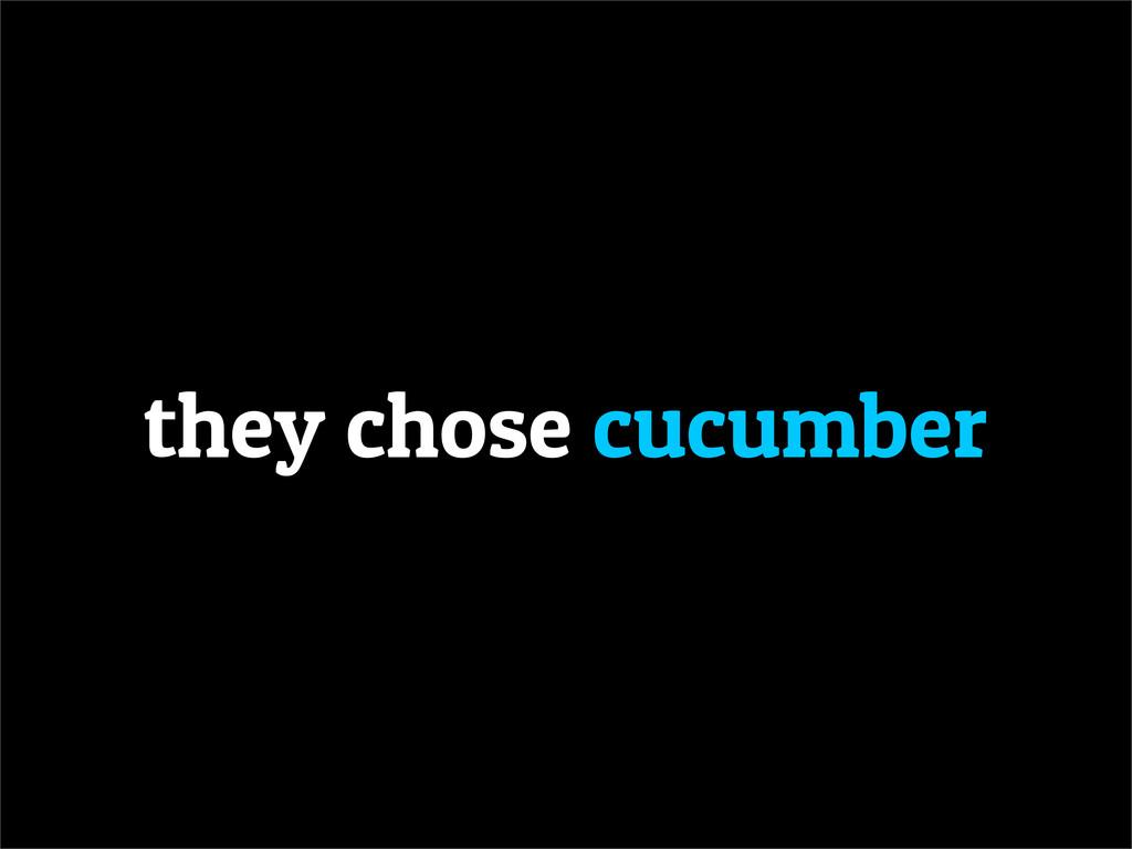 they chose cucumber