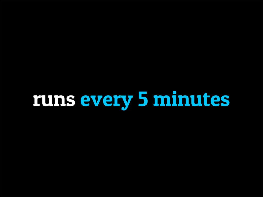runs every 5 minutes