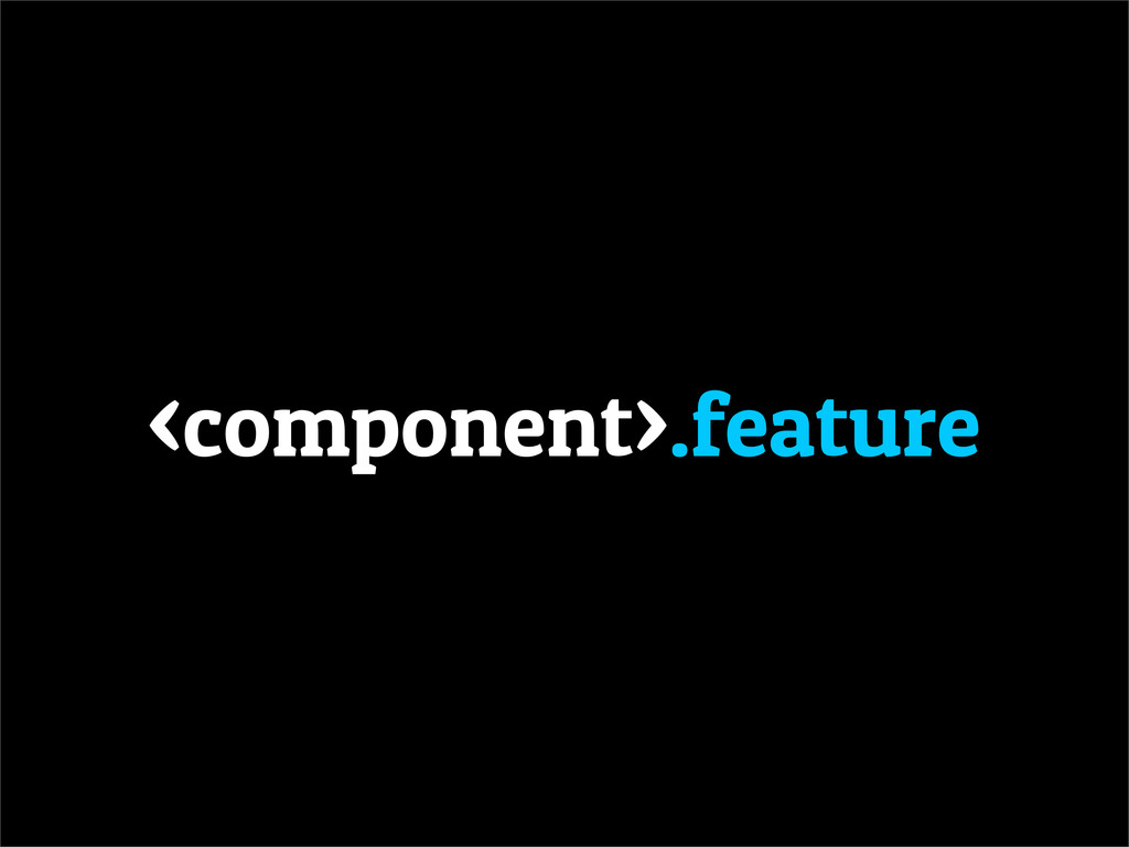 <component>.feature