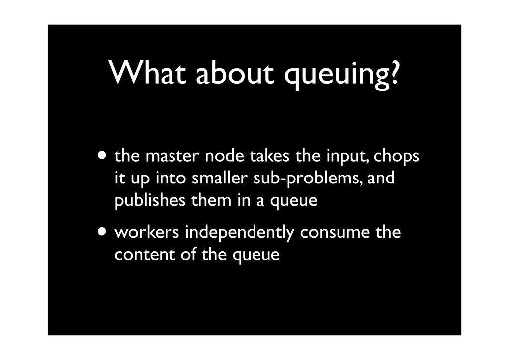What about queuing? • the master node takes the...