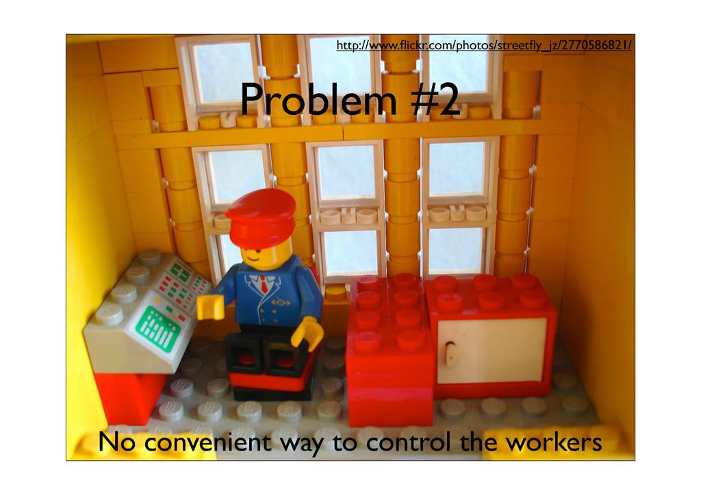 Problem #2 No convenient way to control the wor...