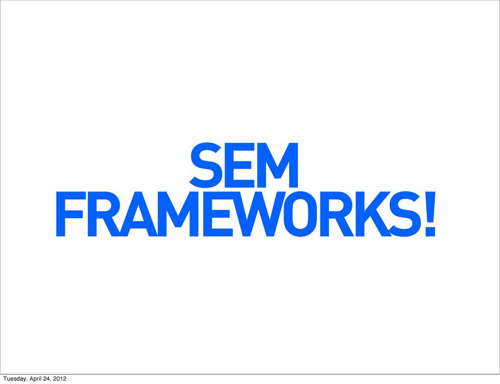 SEM FRAMEWORKS! Tuesday, April 24, 2012