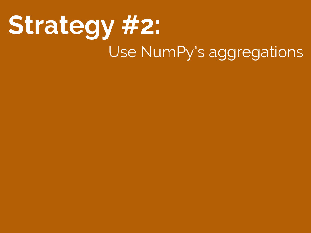 Strategy #2: Use NumPy's aggregations