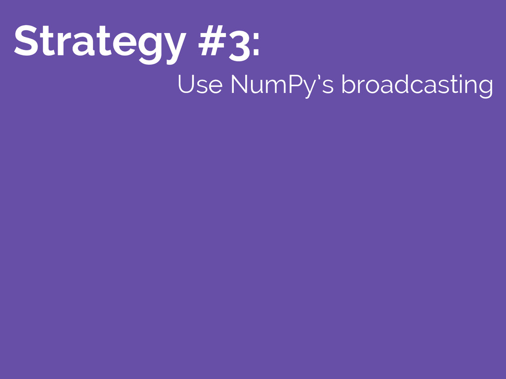 Strategy #3: Use NumPy's broadcasting