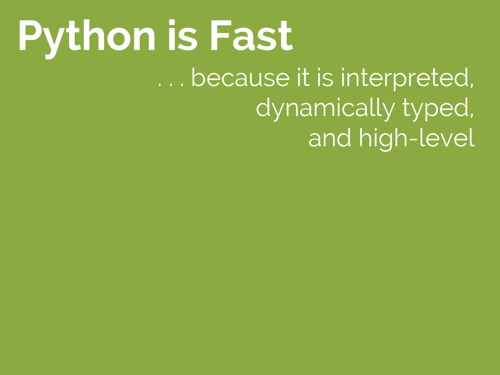 Python is Fast . . . because it is interpreted,...