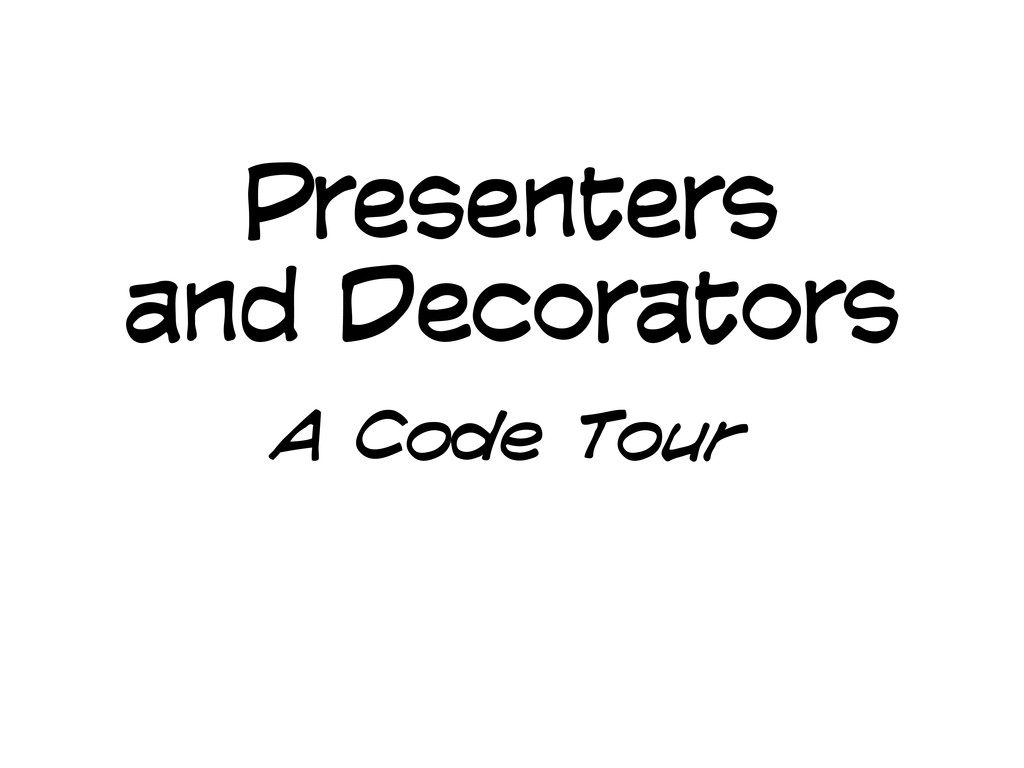 Presenters and Decorators A Code Tour
