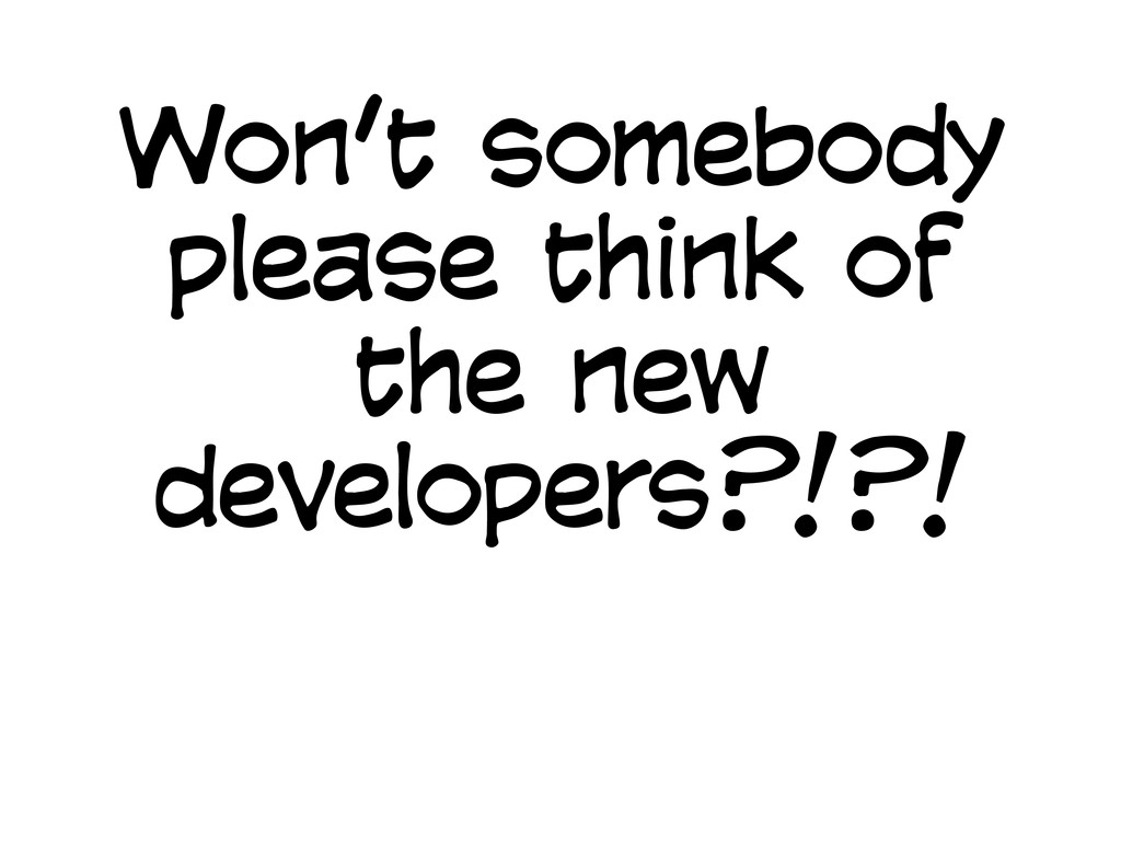 Won't somebody please think of the new develope...