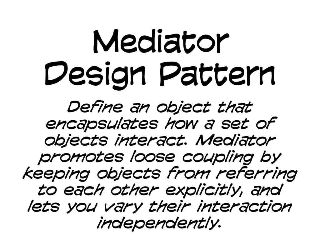 Mediator Design Pattern Define an object that e...