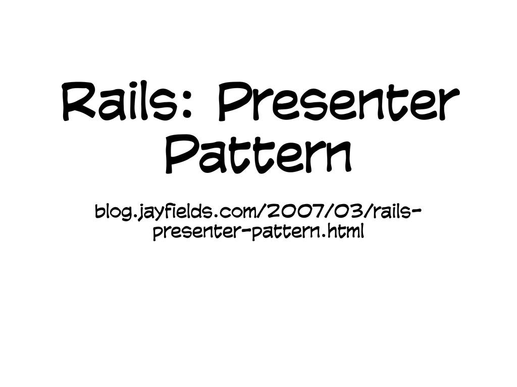Rails: Presenter Pattern blog.jayfields.com/200...