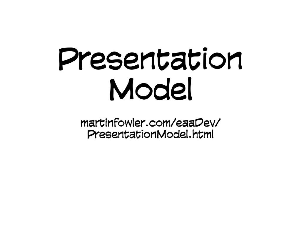 Presentation Model martinfowler.com/eaaDev/ Pre...