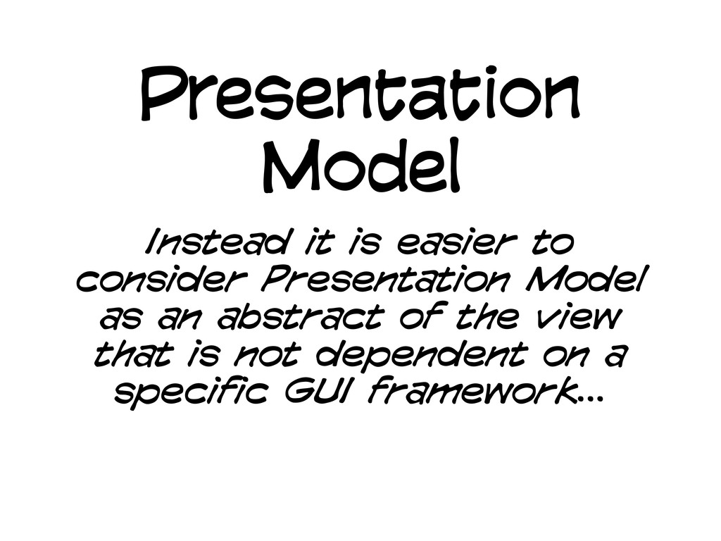 Presentation Model Instead it is easier to cons...