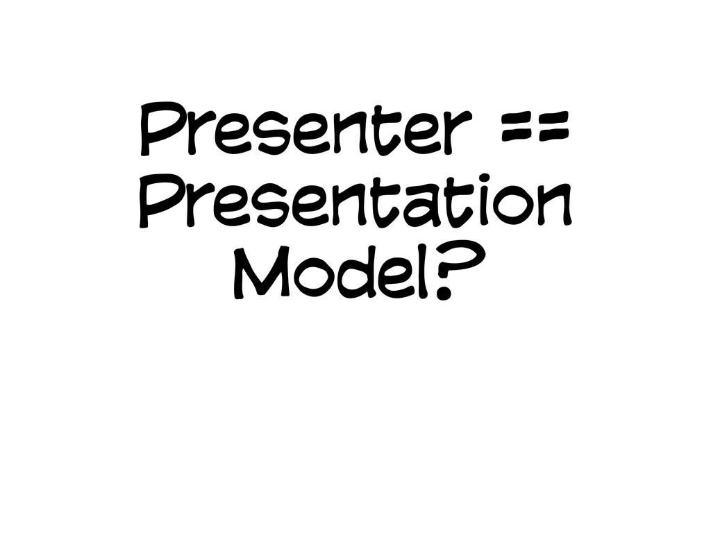 Presenter == Presentation Model?