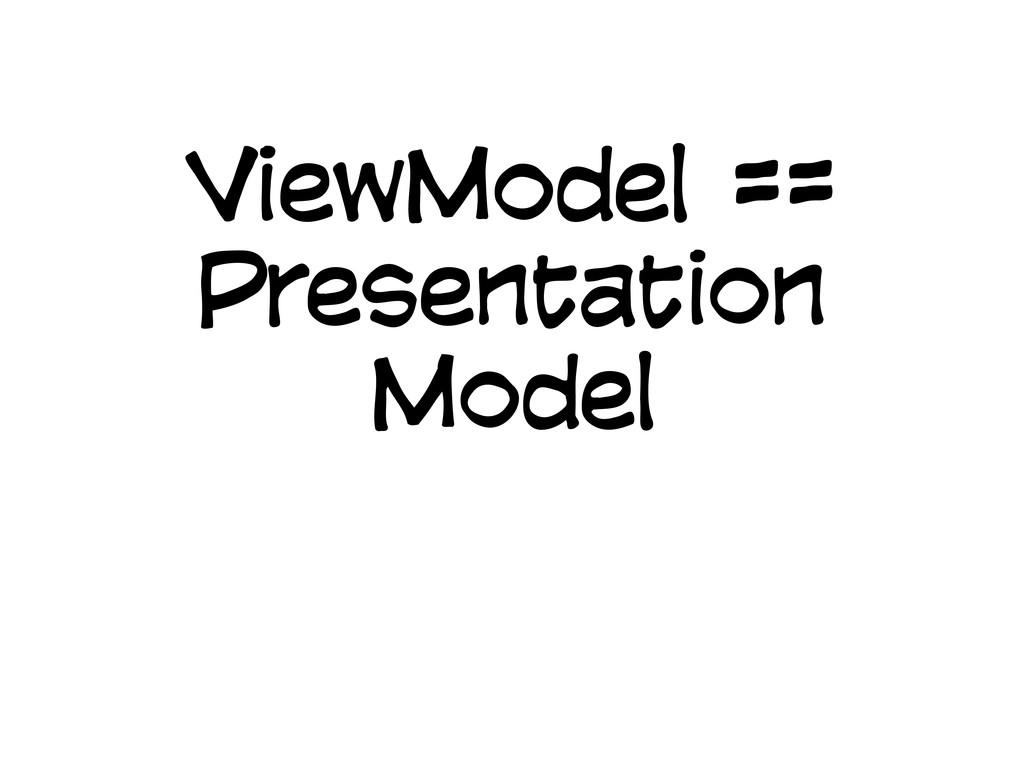 ViewModel == Presentation Model