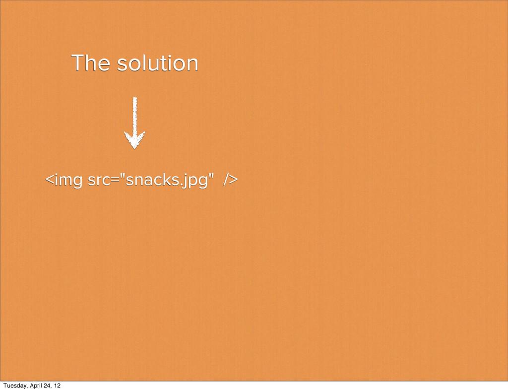 "The solution <img src=""snacks.jpg"" /> Tuesday, ..."