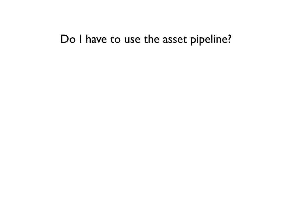 Do I have to use the asset pipeline?