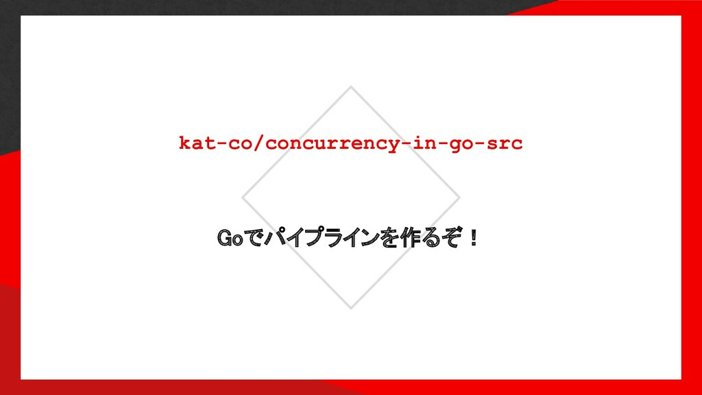 kat-co/concurrency-in-go-src Goでパイプラインを作るぞ!