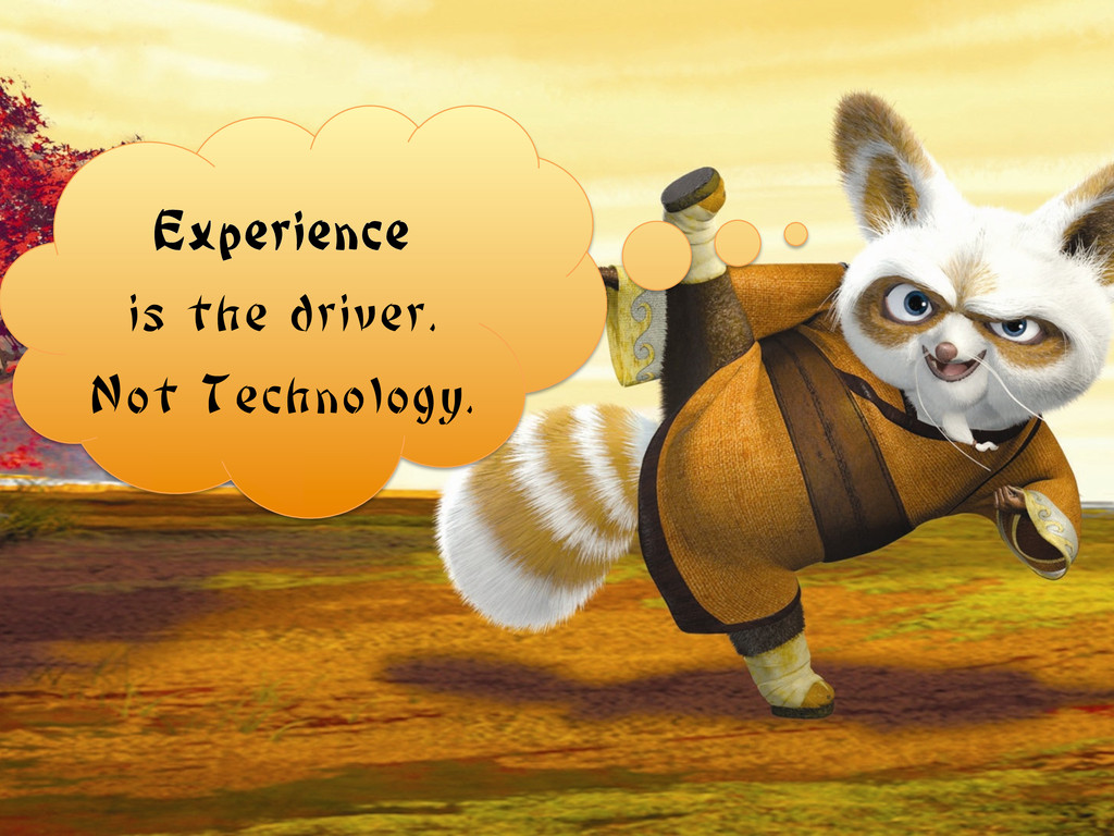 Experience is the driver. Not Technology.