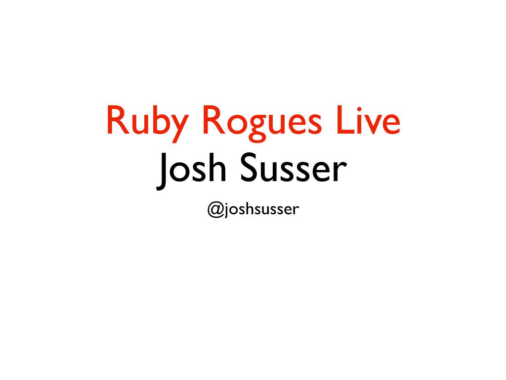 Ruby Rogues Live Josh Susser @joshsusser