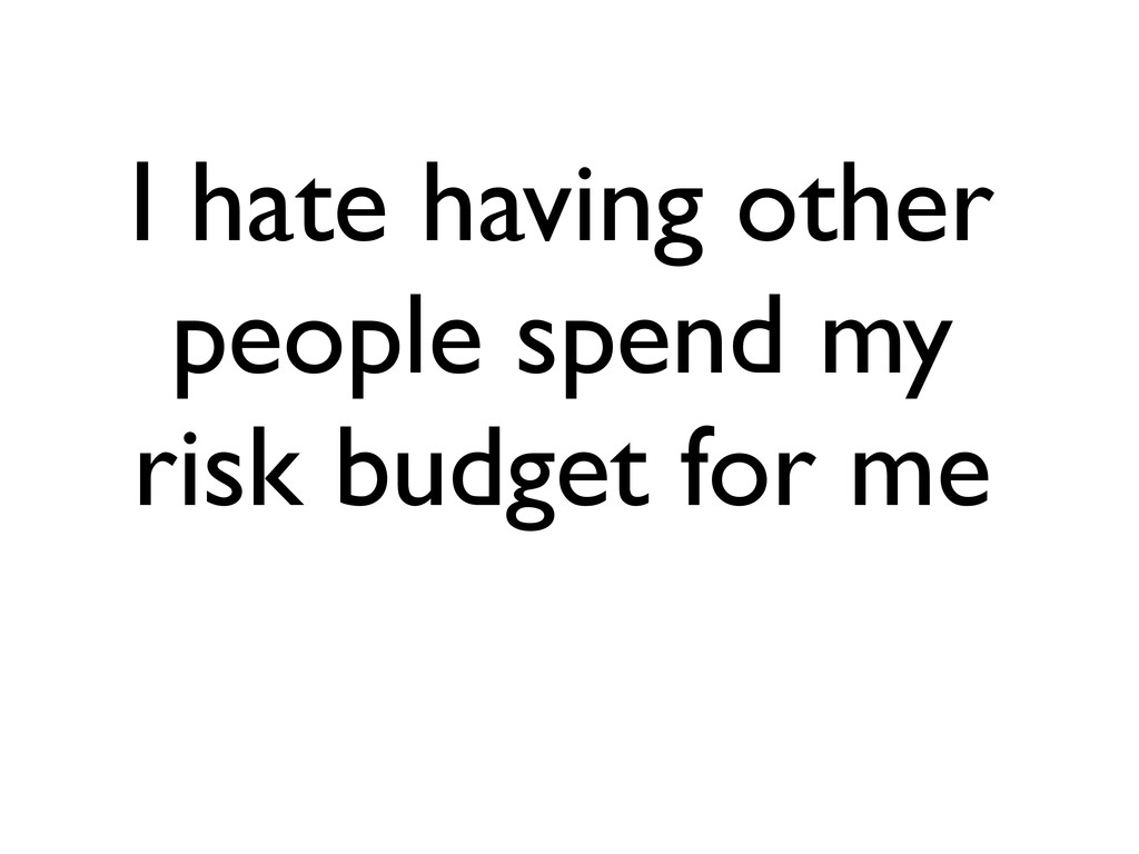I hate having other people spend my risk budget...