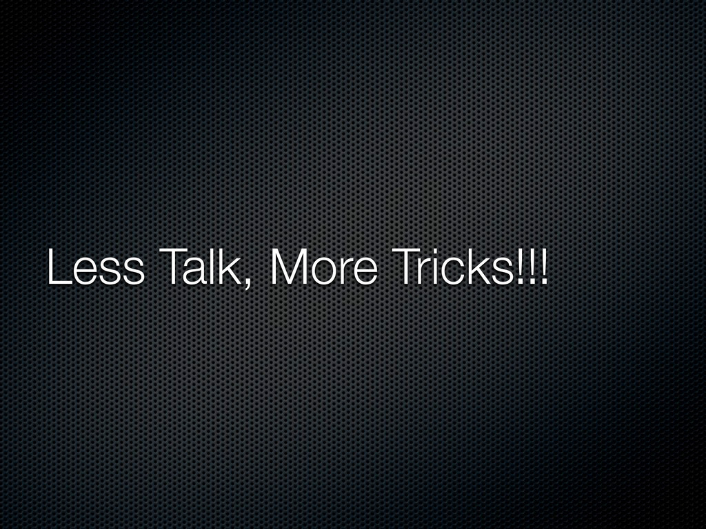 Less Talk, More Tricks!!!
