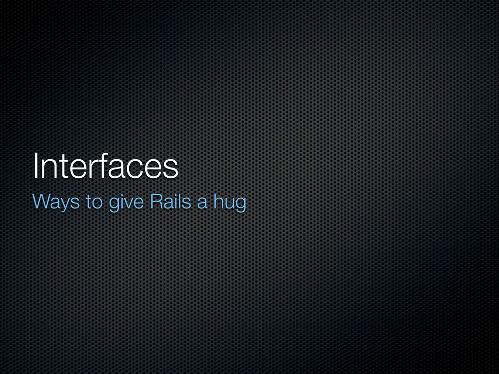 Interfaces Ways to give Rails a hug