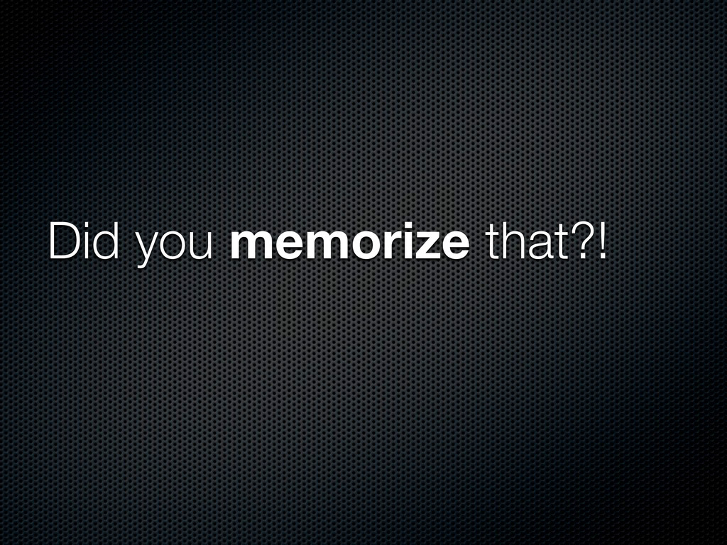 Did you memorize that?!