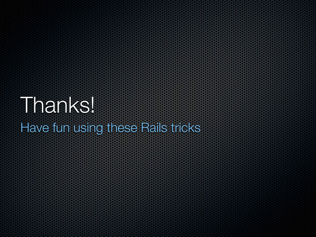 Thanks! Have fun using these Rails tricks