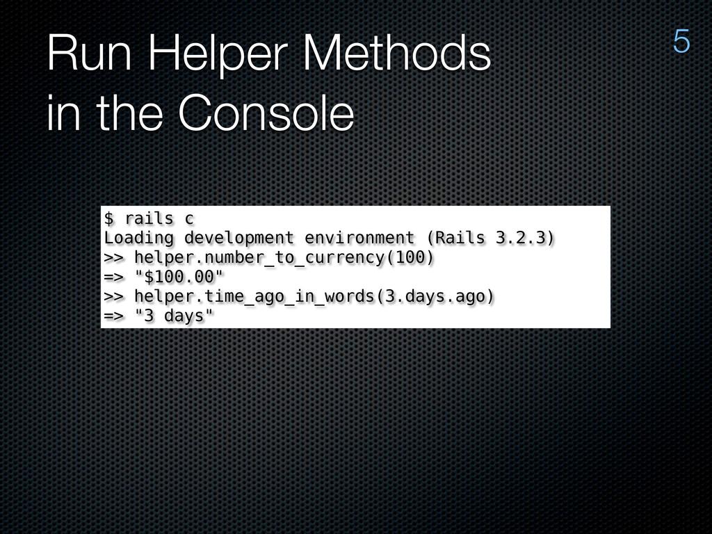 Run Helper Methods in the Console 5 $ rails c L...