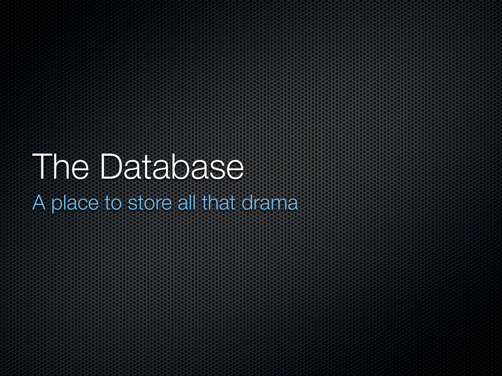 The Database A place to store all that drama