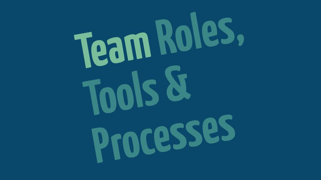 Team Roles, Tools & Processes