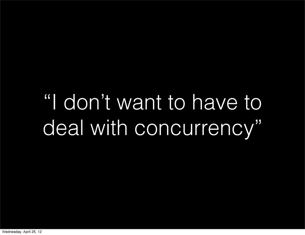 """""""I don't want to have to deal with concurrency""""..."""
