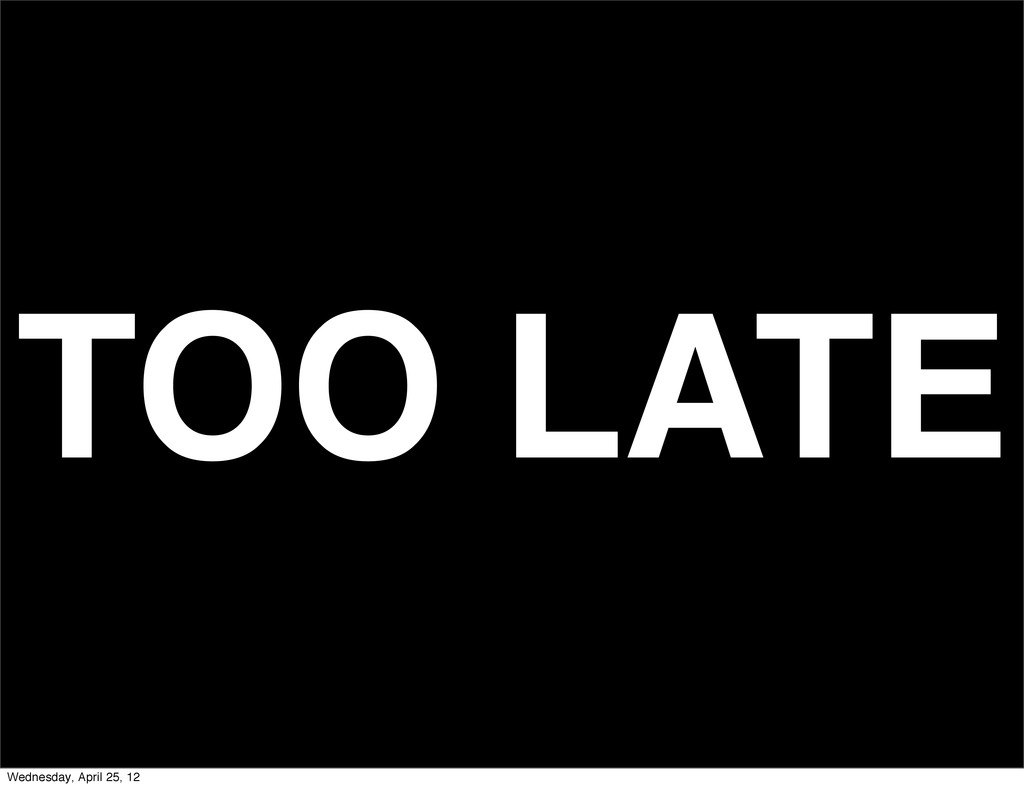TOO LATE Wednesday, April 25, 12